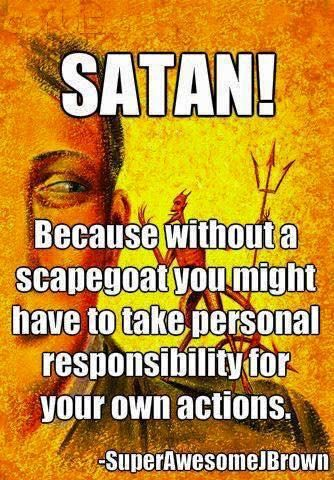 SATAN! Because without a scapegoat, you might have to take personal responsibility for your own actions. --SuperAwesomeJBrown