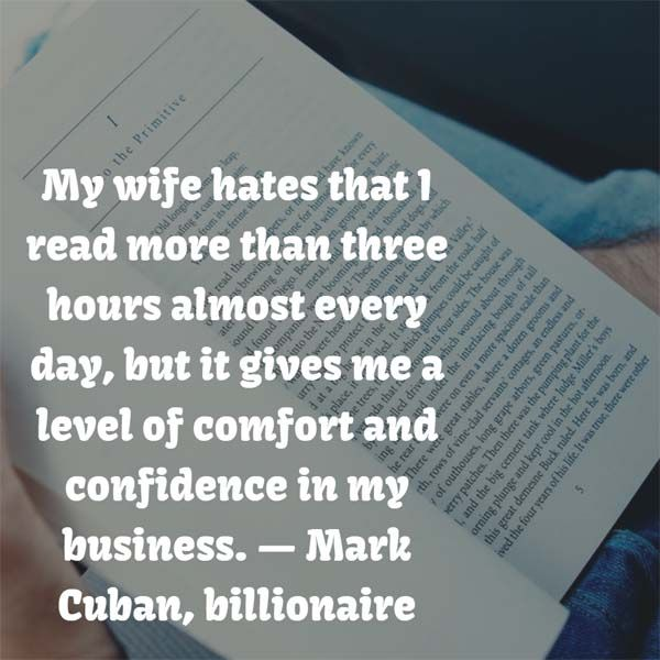 My wife hates that I read more than three hours almost every day, but it gives me a level of comfort and confidence in my business. — Mark Cuban, billionaire