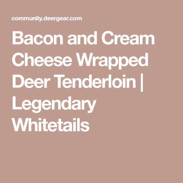 Bacon and Cream Cheese Wrapped Deer Tenderloin | Legendary Whitetails
