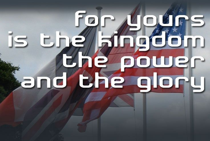 The Lord's Prayer - for yours is the kingdom, the power and the glory