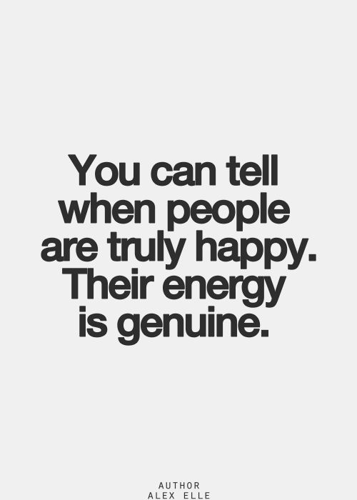 you can tell when people are truly happy. their energy is genuine.