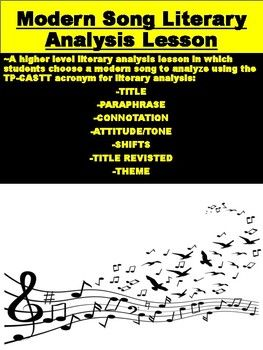 A higher level literary analysis lesson in which students choose a modern song to analyze using the TP-CASTT acronym for literary analysis: TITLE, PARAPHRASE, CONNOTATION, ATTITUDE/TONE, SHIFTS, TITLE REVISTED, THEME. Includes note-taking sections for all elements of TP-CASTT as well as a final literary anaysis writing prompt.