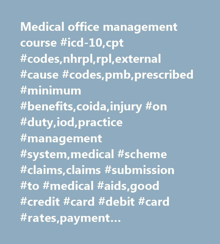 Medical office management course #icd-10,cpt #codes,nhrpl,rpl,external #cause #codes,pmb,prescribed #minimum #benefits,coida,injury #on #duty,iod,practice #management #system,medical #scheme #claims,claims #submission #to #medical #aids,good #credit #card #debit #card #rates,payment #arrangements,practice #staff, #training,cpd #points,continuous #professional #development…