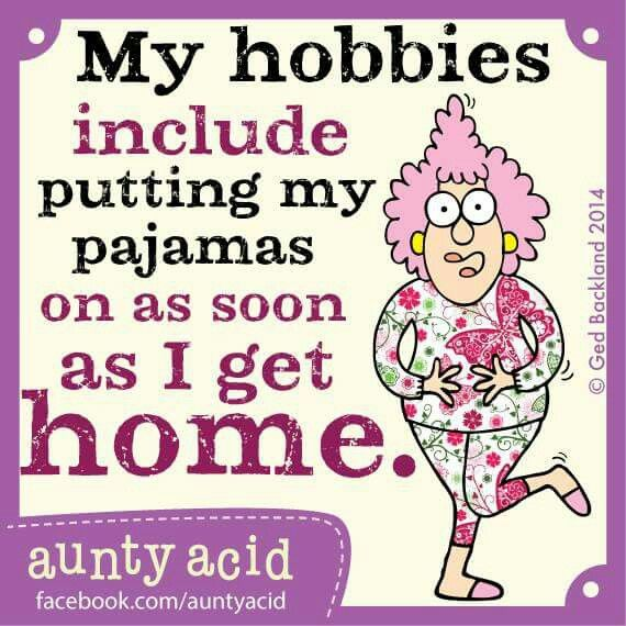 My hobbies include putting on my pajamas on as soon as I get home