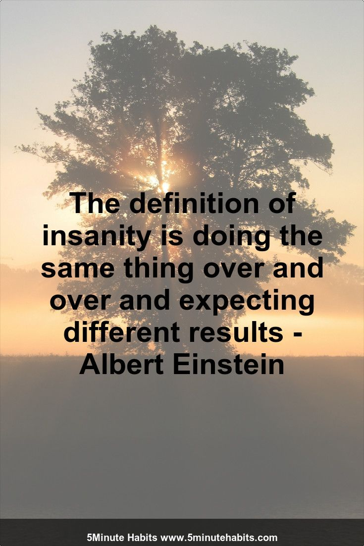 The definition of insanity is doing the same thing over and over and expecting different results - Albert Einstein 5minutehabits.com