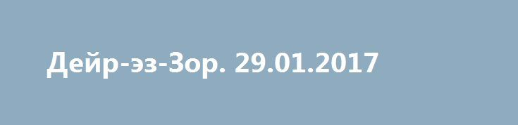 Дейр-эз-Зор. 29.01.2017 http://rusdozor.ru/2017/01/29/dejr-ez-zor-29-01-2017/  Коротко о ситуации в Дейр-эз-Зоре к 29 января 2017 года. За последние дни ситуация принципиально не поменялась. САА отразила атаки боевиков на авиабазу. «Черные» попробовали использовать фактор внезапности, запустив во время песчаной бури атаки шахид-мобилей, после чего попробовали продвинуться к ...
