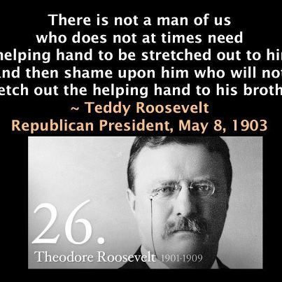 Teddy Roosevelt, the last great Republican.  Could you imagine his disgust at his party today??