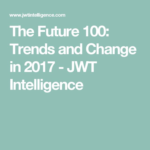 The Future 100: Trends and Change in 2017 - JWT Intelligence