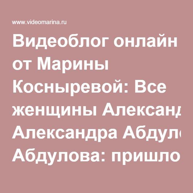 Видеоблог онлайн от Марины Косныревой: Все женщины Александра Абдулова: пришло время сказать правду. От 30.05.16