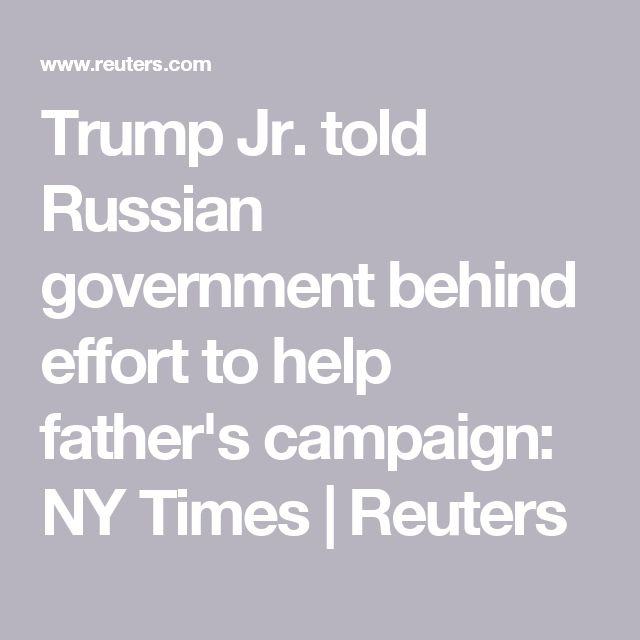 Trump Jr. told Russian government behind effort to help father's campaign: NY Times   Reuters