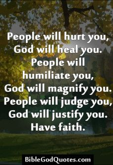 People will hurt you, God will heal you People will hurt you, God will heal you. People will humiliate you, God will magnify you. People will judge you, God will justify you. Have ...Bible and God Quotes