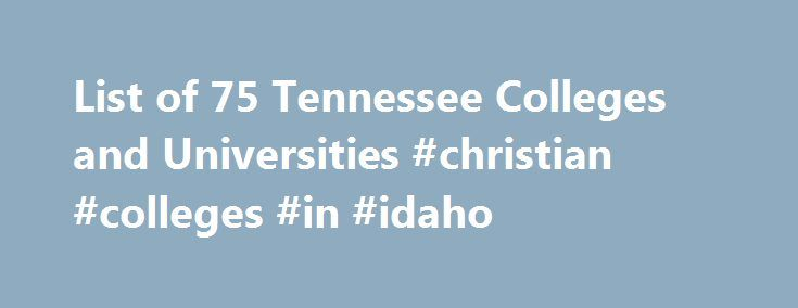 List of 75 Tennessee Colleges and Universities #christian #colleges #in #idaho http://gambia.nef2.com/list-of-75-tennessee-colleges-and-universities-christian-colleges-in-idaho/  # Tennessee Colleges and Universities Thomas Y. Owen Scholarship Scholarship for undergraduate students attending the University of Memphis who are majoring in Accounting. Applicants must have a minimum 3.0 GPA, financial need and be U.S. citizens. Due date, award amount and number of awards may vary. more. Karen…
