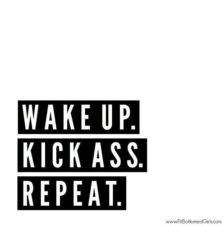 """Wake up. Kick ass. Repeat."""