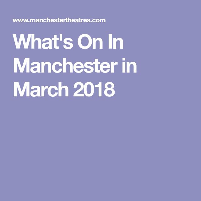 What's On In Manchester in March 2018