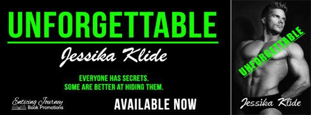 Release Blitz  Unforgettable.  HTML  Unforgettable (release)  Title: Unforgettable  Series: The Finale Book 5 in Siris Saga  Author: Jessika Klide  Genre: Erotic Romance  Release Date: March 10 2017   Unforgettable The Finale Book 5 in Siris Saga.  Maximu