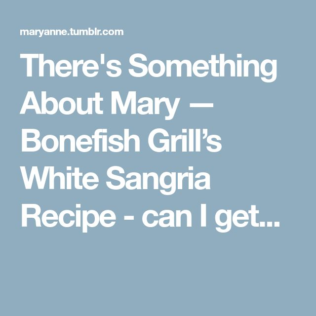 There's Something About Mary — Bonefish Grill's White Sangria Recipe - can I get...