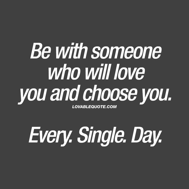 Be with someone who will love you and choose you. Every. Single. Day. – Quotes & Sayings