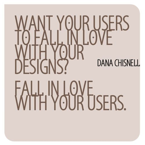 UX Quote: Want your users to fall in love with your designs? Fall in love with your users. Dana Chisnell.