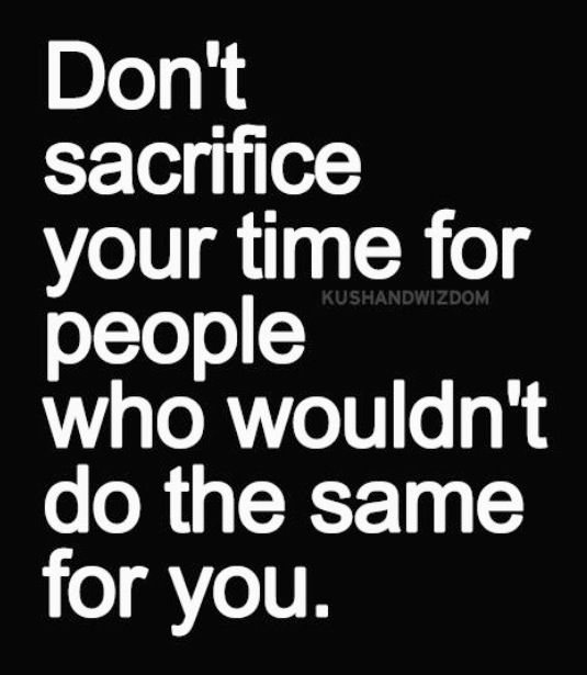 Don't Sacrifice Your time for peoe who wouldn't do the same for You