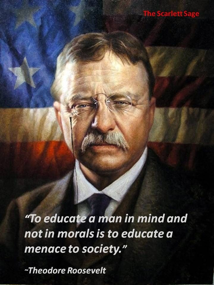 To educate a man in mind and not in morals is to educate a menace to society ~Theodore Roosevelt