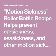 """""""Motion Sickness"""" Roller Bottle Recipe Helps prevent carsickness, seasickness, and other motion sickness (such as from being on spinning amusement park rides) 5 drops peppermint essential oil 3 drops lavender essential oil 2 drops ginger essential oil Then fill rest of 10ml roller bottle with fractionated coconut oil. Snap on the rollerball and shake well to mix. To use: apply to inner wrists, rub them together, and then bring wrists close to nose and breathe in deeply for several cou..."""