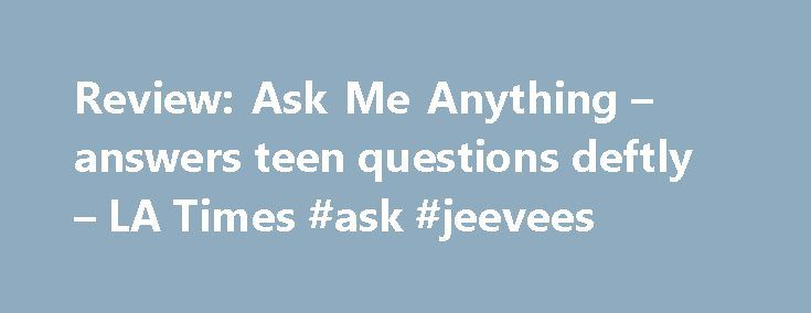 Review: Ask Me Anything – answers teen questions deftly – LA Times #ask #jeevees http://questions.nef2.com/review-ask-me-anything-answers-teen-questions-deftly-la-times-ask-jeevees/  #ask anything # 'Ask Me Anything' answers teen questions deftly A teenager s questions as she comes of age are answered in profound fashion in Ask Me Anything The edgy coming-of-age tale Ask Me Anything begins with a snarky, bubble-gum vibe that gives way to something far deeper and meaningful. Writer-director…