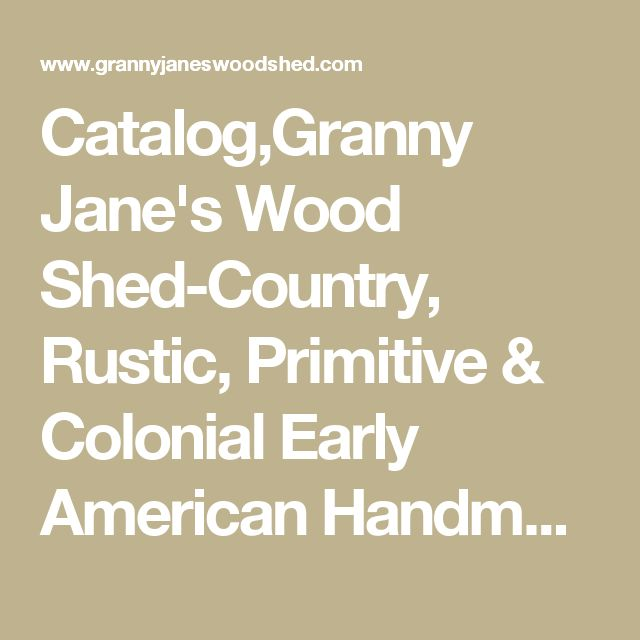 Catalog,Granny Jane's Wood Shed-Country, Rustic, Primitive & Colonial Early American Handmade Wood Furniture Catalog