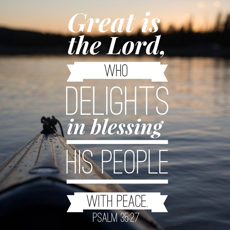 Great is the Lord who delights in blessing his people with peace. Psalm 35:27