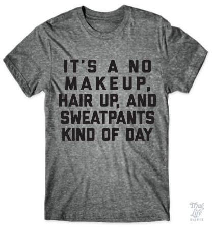 It's a no makeup, hair up, and sweatpants kind of day.