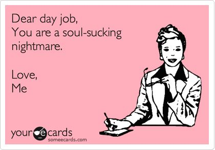 Dear day job, you are a soul-sucking nightmare. Love, me