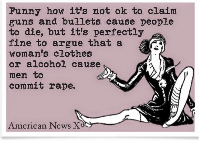 Guns don't kill people, but a woman's outfit is a reason to rape her?! ARE YOU F*CKING KIDDING ME!