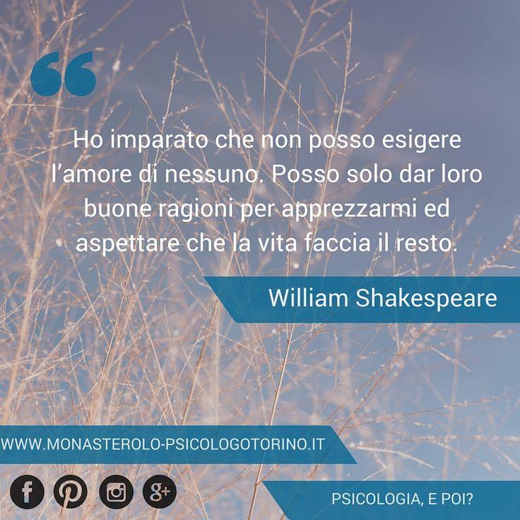 Ho imparato che non posso esigere l'amore di nessuno. Posso solo dar loro buone ragioni per apprezzarmi ed aspettare che la vita faccia il resto. #Shakespeare #Aforismi