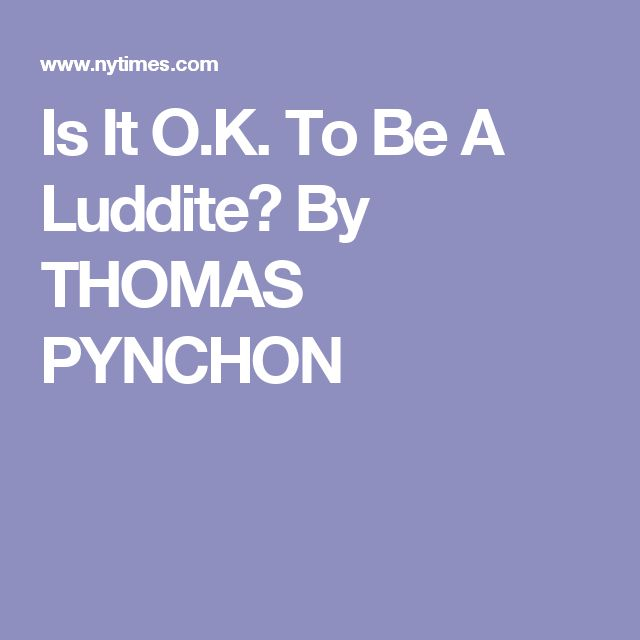 Is It O.K. To Be A Luddite?  By THOMAS PYNCHON