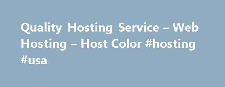 Quality Hosting Service – Web Hosting – Host Color #hosting #usa http://vds.remmont.com/quality-hosting-service-web-hosting-host-color-hosting-usa/  #quality hosting # Quality Hosting Service Host Color LLC is a profitable Wilmington, Delaware incorporated company since 2003. We have been operating a web hosting company that has become HostColor.com as European company since 2000. Why you can trust us? We are fully transparent business which follows the best business practices and follows…