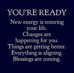 You are ready. New energy is entering your life. Changes are happening for you….. – Rich Mystical Life + Lifestyle