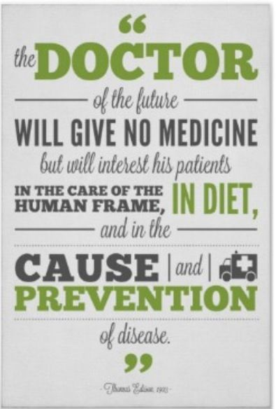 ... the doctor of the future will give no medicine, but instead will interest his patients in the care of the human frame, in diet, and in the cause and prevention of disease ... Thomas Edison