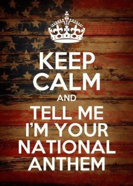 Keep calm & tell me I'm your national anthem