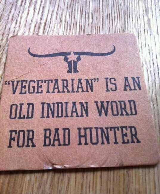 """I am sorry Amanda Cleek, Cara Green and Ibby Ogden, but this is funny!!!!  """"Vegetarian"""" is an old indian word for bad hunter."""