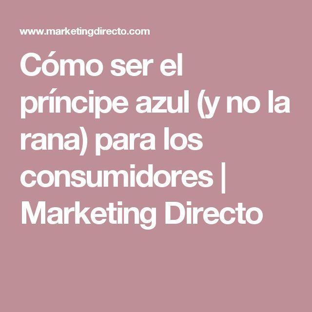 Cómo ser el príncipe azul (y no la rana) para los consumidores   Marketing Directo