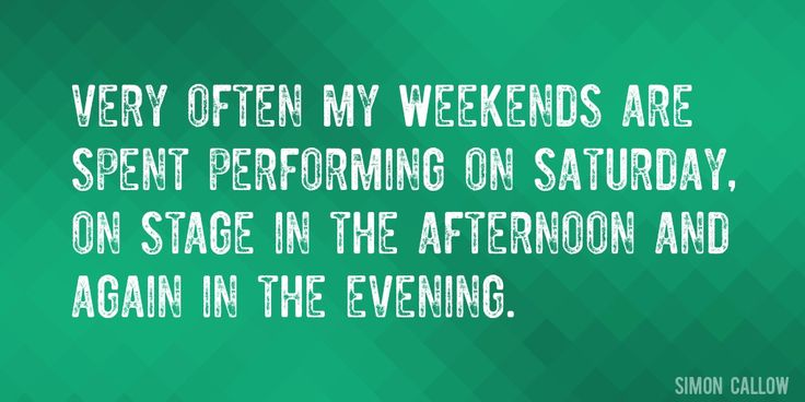 Quote by Simon Callow => Very often my weekends are spent performing on Saturday, on stage in the afternoon and again in the evening.