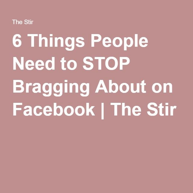6 Things People Need to STOP Bragging About on Facebook | The Stir