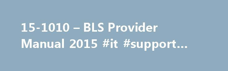 15-1010 – BLS Provider Manual 2015 #it #support #provider http://turkey.nef2.com/15-1010-bls-provider-manual-2015-it-support-provider/  # BLS Provider Manual 2015 Course Description: BLS is the foundation for saving lives after cardiac arrest. The AHA s BLS Course has been updated to reflect new science in the 2015 American Heart Association Guidelines Update for CPR and Emergency Cardiovascular Care (2015 AHA Guidelines for CPR and ECC). This video-based, Instructor-led course teaches both…