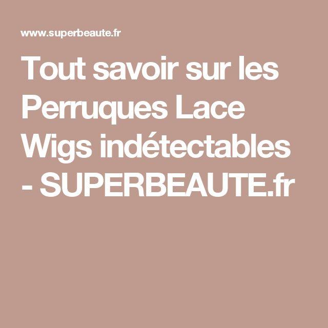 Tout savoir sur les Perruques Lace Wigs indétectables - SUPERBEAUTE.fr