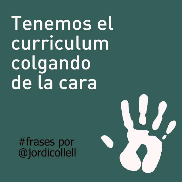 Tenemos el curriculum colgando de la cara. #frases por Jordi Collell