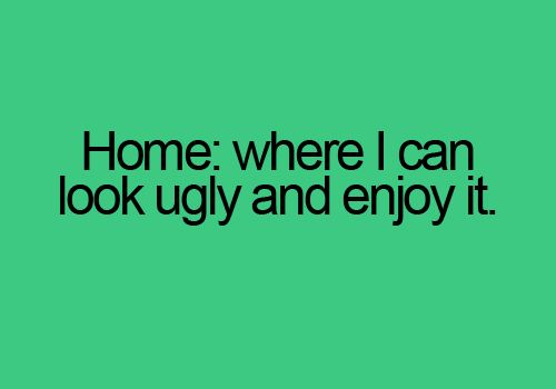 Home:  where I can look ugly and enjoy it.