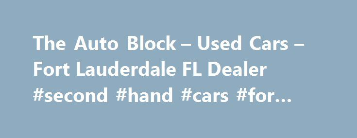 The Auto Block – Used Cars – Fort Lauderdale FL Dealer #second #hand #cars #for #sale http://auto.nef2.com/the-auto-block-used-cars-fort-lauderdale-fl-dealer-second-hand-cars-for-sale/  #repo cars for sale # The Auto Block – Fort Lauderdale FL, 33311 used cars for sale, motorcycle for sale, buy used car, used truck, used auto dealer, friendly dealer, wholesale auction, buy cheap auto, miami, ft lauderdale, palm beach. sell my car, trade-in my car, sport bikes, sportbike, repossession, bank…