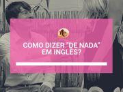 Como dizer de nada em ingles?