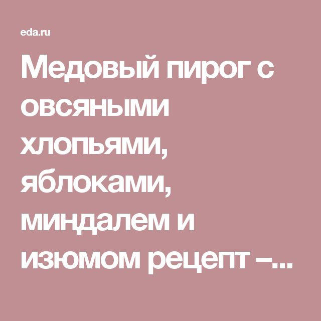 Медовый пирог с овсяными хлопьями, яблоками, миндалем и изюмом рецепт – русская кухня: выпечка и десерты. «Афиша-Еда»