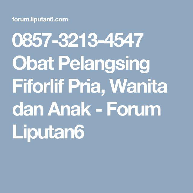 0857-3213-4547 Obat Pelangsing Fiforlif Pria, Wanita dan Anak - Forum Liputan6