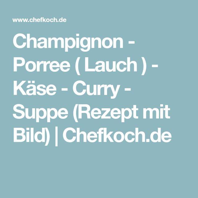 Champignon - Porree ( Lauch ) - Käse - Curry - Suppe (Rezept mit Bild)   Chefkoch.de